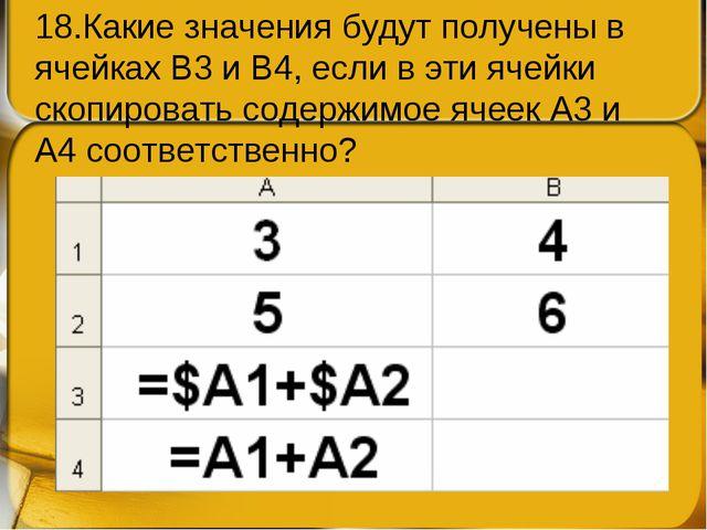 18.Какие значения будут получены в ячейках В3 и В4, если в эти ячейки скопиро...