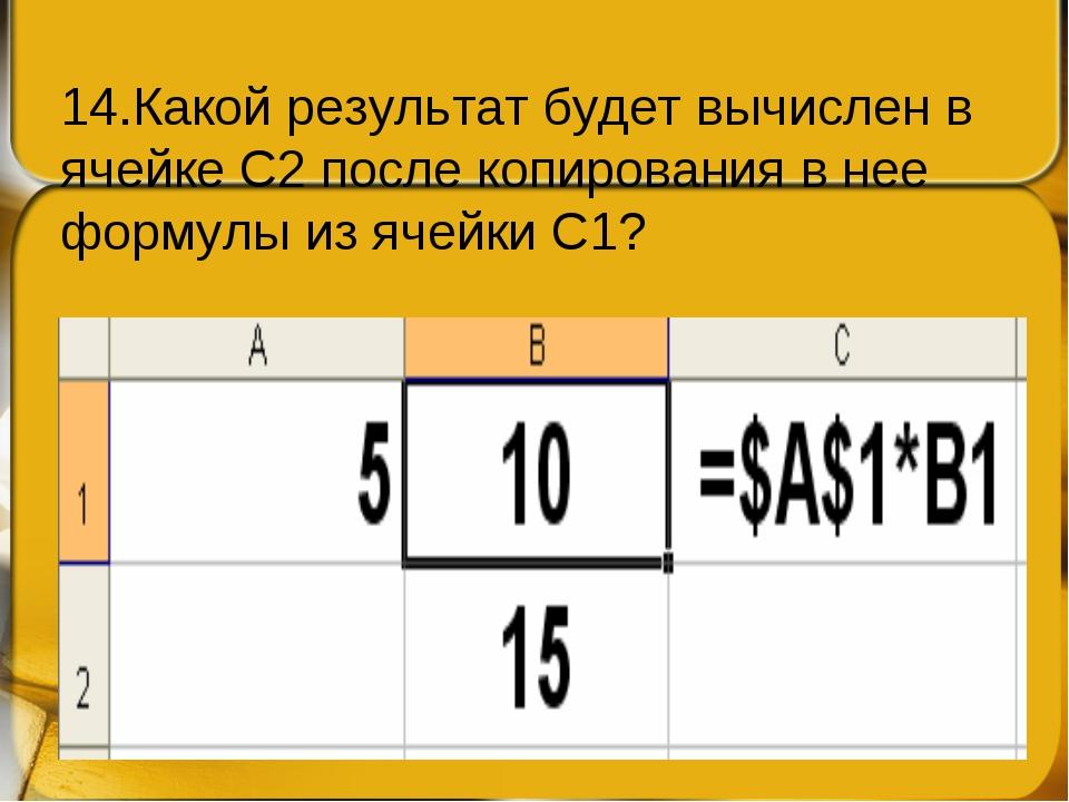 14.Какой результат будет вычислен в ячейке С2 после копирования в нее формулы...