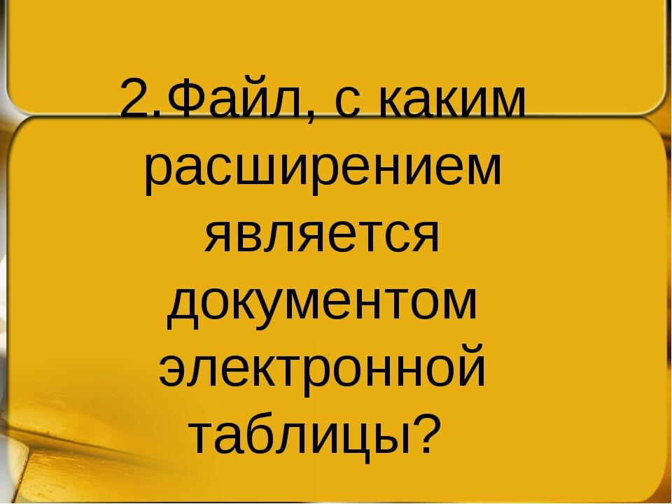 2.Файл, с каким расширением является документом электронной таблицы?