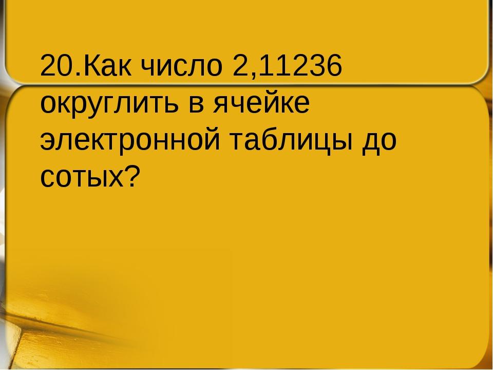 20.Как число 2,11236 округлить в ячейке электронной таблицы до сотых?