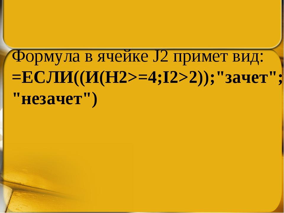 """Формула в ячейке J2 примет вид: =ЕСЛИ((И(H2>=4;I2>2));""""зачет"""";""""незачет"""")"""