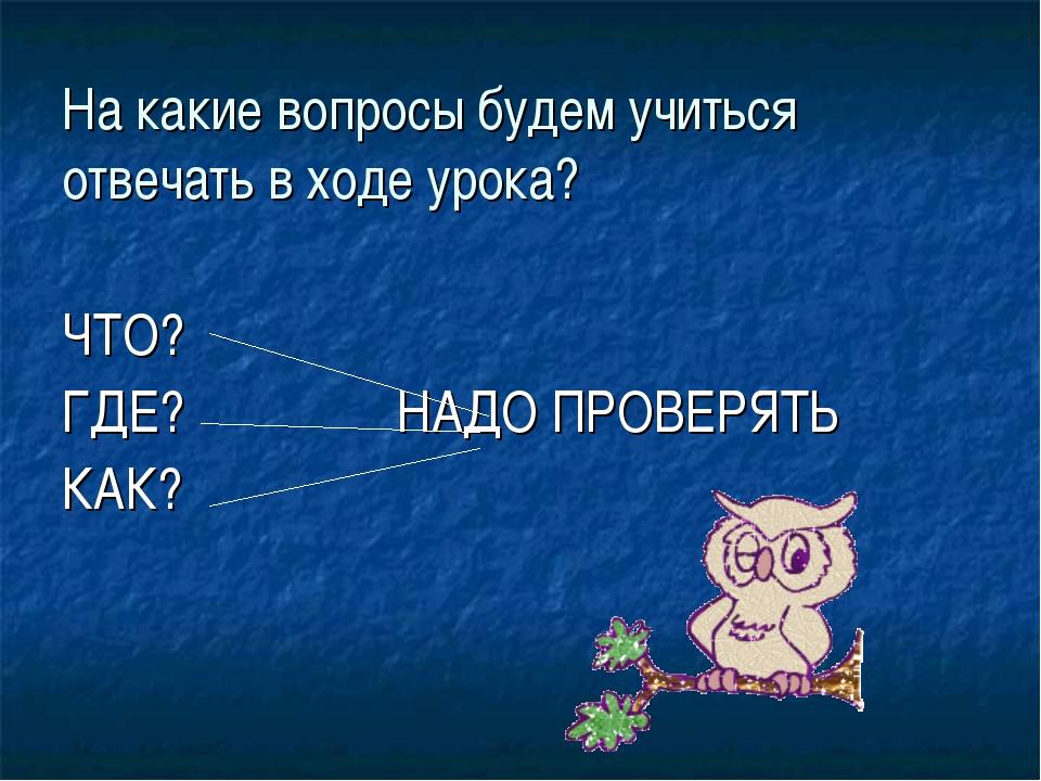 На какие вопросы будем учиться отвечать в ходе урока? ЧТО? ГДЕ? НАДО ПРОВЕРЯТ...