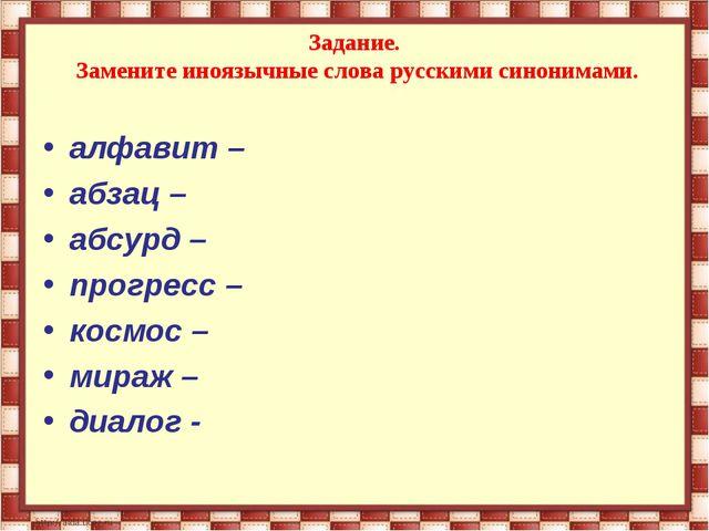Задание. Замените иноязычные слова русскими синонимами. алфавит – абзац – аб...