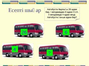 Есепті шығар 26 26 6 4 ? Автобуста барлығы 26 адам бар. І аялдамадан 6 адам т
