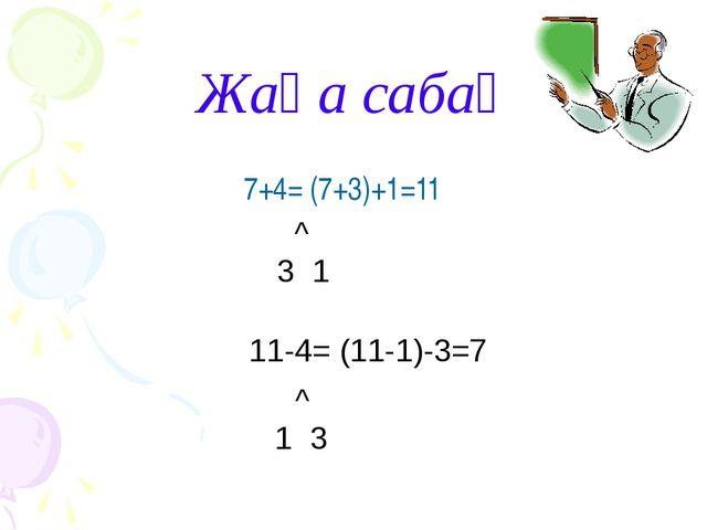 Жаңа сабақ 7+4= (7+3)+1=11 ^ 3 1 11-4= (11-1)-3=7 ^ 1 3