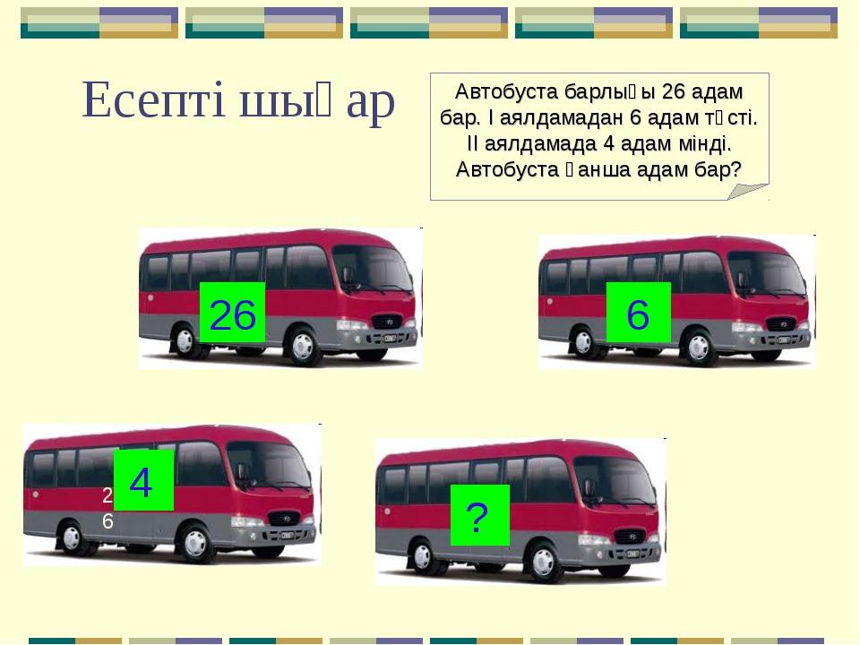 Есепті шығар 26 26 6 4 ? Автобуста барлығы 26 адам бар. І аялдамадан 6 адам т...
