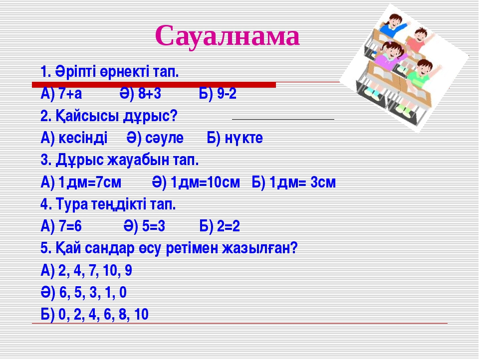 Сауалнама 1. Әріпті өрнекті тап. А) 7+а Ә) 8+3 Б) 9-2 2. Қайсысы дұрыс? А) ке...