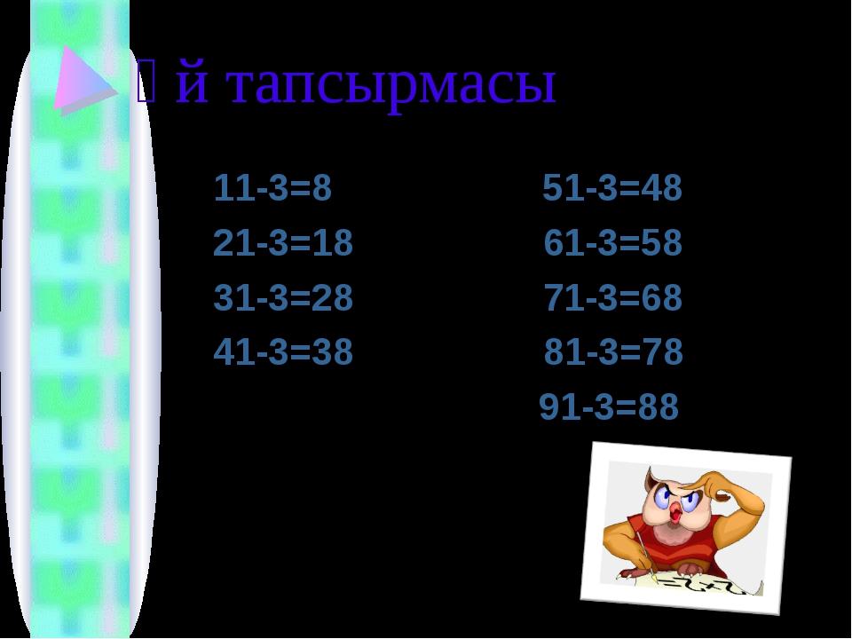 Үй тапсырмасы 11-3=8 51-3=48 21-3=18 61-3=58 31-3=28 71-3=68 41-3=38 81-3=78...