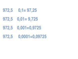 972,5 0,1= 97,25 972,5 0,01= 9,725 972,5 0,001=0,9725 972,5 0,0001=0,09725 ●