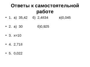 Ответы к самостоятельной работе 1. а) 35,42 б) 2,4834 в)0,045 2. а) 30 б)0,92