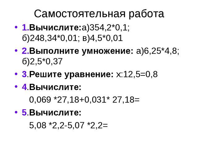 Самостоятельная работа 1.Вычислите:а)354,2*0,1; б)248,34*0,01; в)4,5*0,01 2.В...