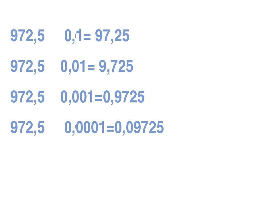 972,5 0,1= 97,25 972,5 0,01= 9,725 972,5 0,001=0,9725 972,5 0,0001=0,09725 ●...