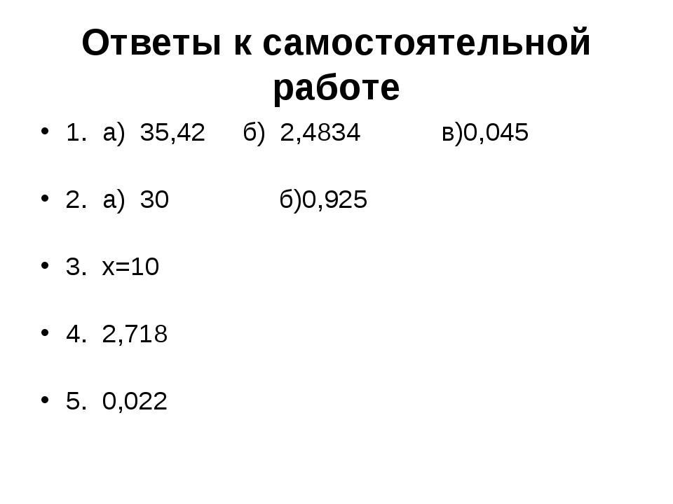 Ответы к самостоятельной работе 1. а) 35,42 б) 2,4834 в)0,045 2. а) 30 б)0,92...