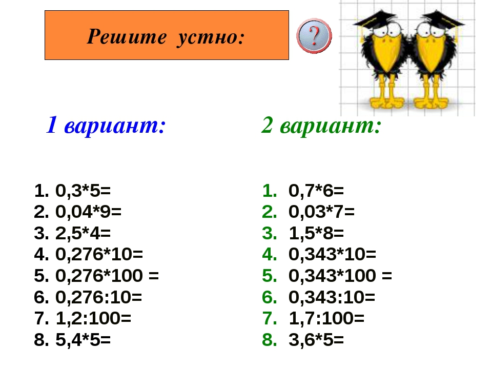 Решите устно: 1 вариант: 2 вариант: 1. 0,3*5= 2. 0,04*9= 3. 2,5*4= 4. 0,276*...
