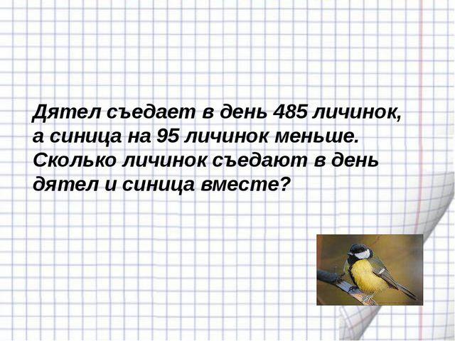 Дятел съедает в день 485 личинок, а синица на 95 личинок меньше. Сколько личи...