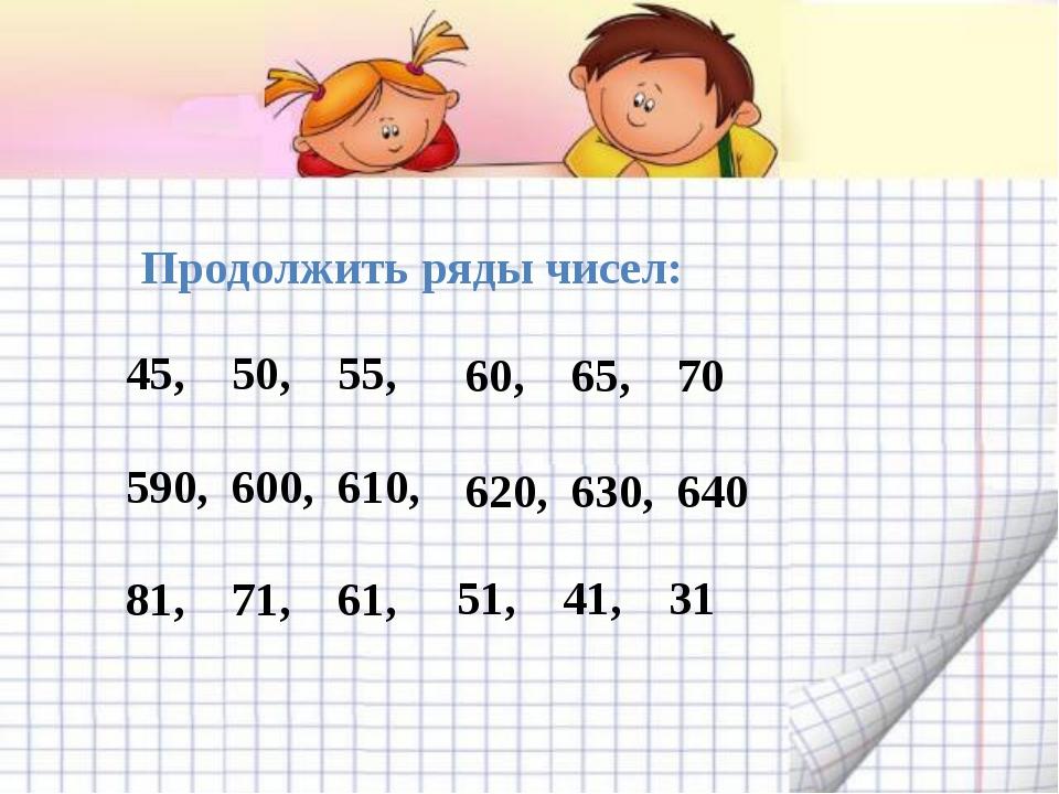 Продолжить ряды чисел: 45, 50,55, 590,600,610, 81,71,61, 60,65,70...