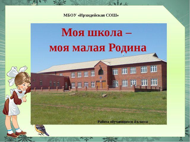 МБОУ «Ирхидейская СОШ» Моя школа – моя малая Родина Работа обучающихся 4 кла...