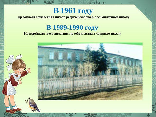 В 1961 году Орлокская семилетняя школа реорганизована в восьмилетнюю школу В...
