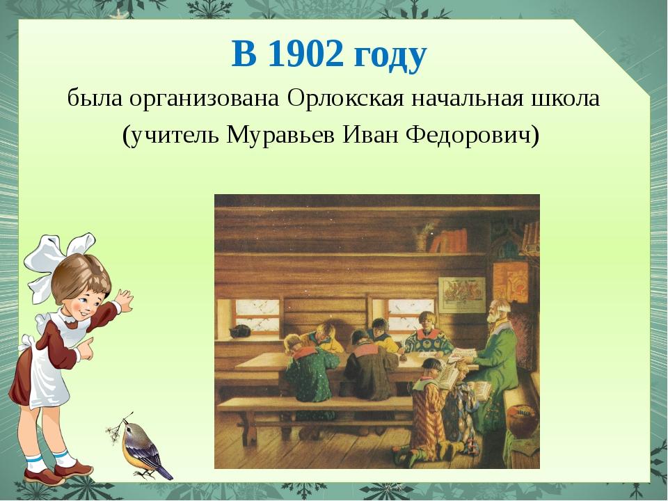 В 1902 году была организована Орлокская начальная школа (учитель Муравьев Ива...