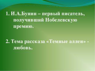 1. И.А.Бунин – первый писатель, получивший Нобелевскую премию. 2. Тема расска