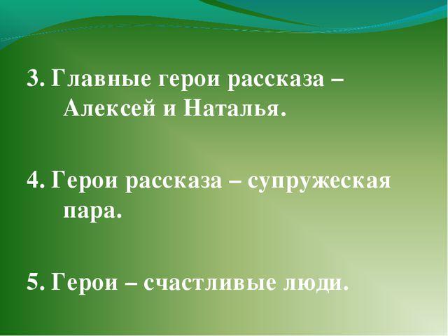 3. Главные герои рассказа –Алексей и Наталья. 4. Герои рассказа – супружеская...