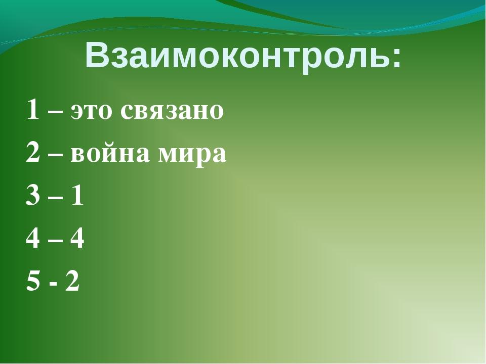 Взаимоконтроль: 1 – это связано 2 – война мира 3 – 1 4 – 4 5 - 2