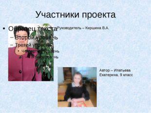 Участники проекта Руководитель – Киршина В.А. Автор – Ипатьева Екатерина, 9 к