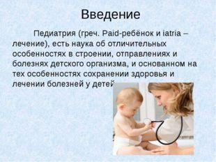 Введение Педиатрия (греч. Paid-ребёнок и iatria – лечение), есть наука об отл