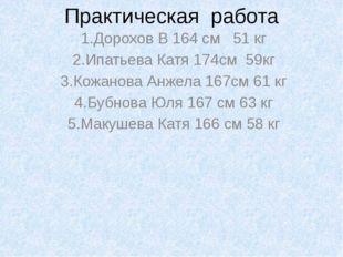 Практическая работа 1.Дорохов В 164 см 51 кг 2.Ипатьева Катя 174см 59кг 3.Кож