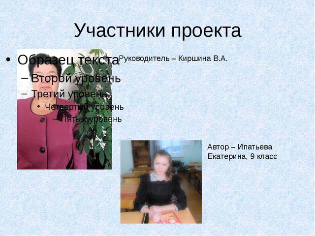 Участники проекта Руководитель – Киршина В.А. Автор – Ипатьева Екатерина, 9 к...