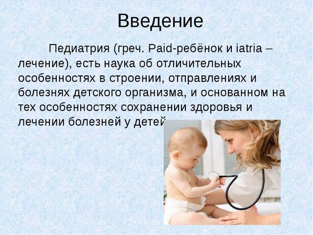 Введение Педиатрия (греч. Paid-ребёнок и iatria – лечение), есть наука об отл...