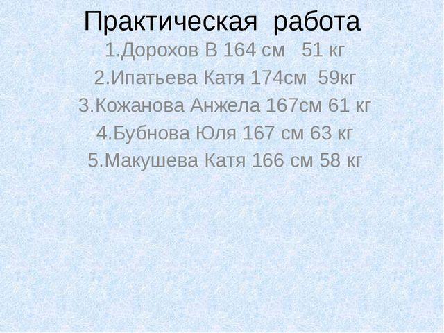 Практическая работа 1.Дорохов В 164 см 51 кг 2.Ипатьева Катя 174см 59кг 3.Кож...