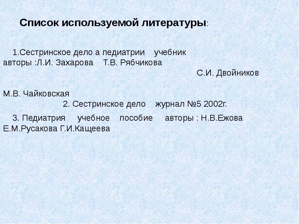 Список используемой литературы: 1.Сестринское дело а педиатрии учебник автор...