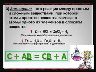 3) Замещение – это реакция между простым и сложным веществами, при которой ат