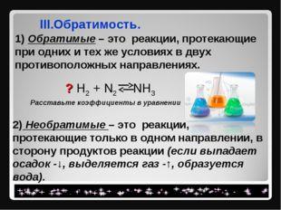 III.Обратимость. 1) Обратимые – это реакции, протекающие при одних и тех же