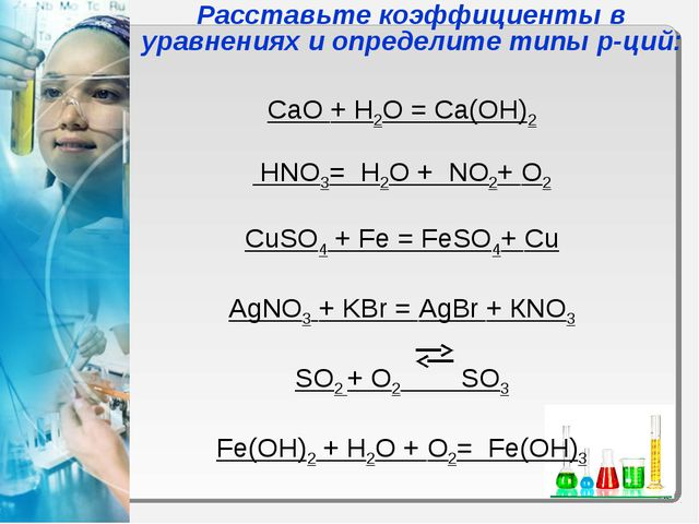 CaO + H2O = Ca(OH)2 HNO3= H2O + NO2+ O2 CuSO4 + Fe = FeSO4+ Cu AgNO3 + KBr =...