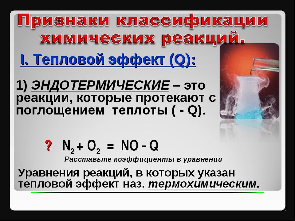 I. Тепловой эффект (Q): ? N2 + O2 = NO - Q 1) ЭНДОТЕРМИЧЕСКИЕ – это реакции,...
