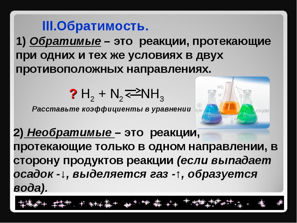 III.Обратимость. 1) Обратимые – это реакции, протекающие при одних и тех же...