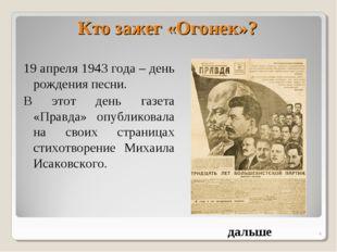 * Кто зажег «Огонек»? 19 апреля 1943 года – день рождения песни. В этот день