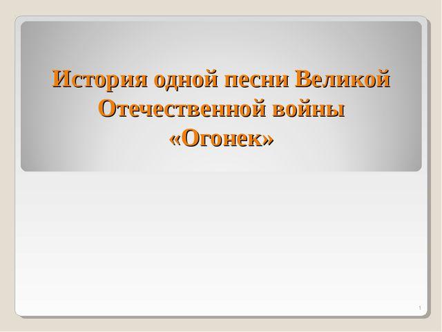 * История одной песни Великой Отечественной войны «Огонек»