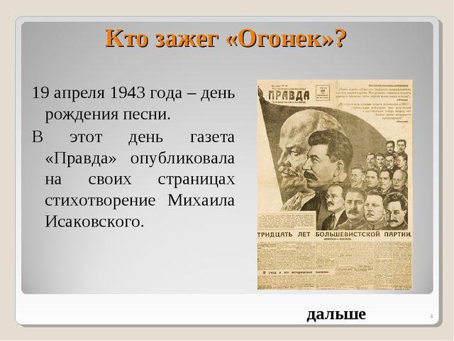 * Кто зажег «Огонек»? 19 апреля 1943 года – день рождения песни. В этот день...