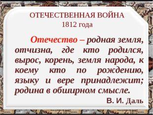 ОТЕЧЕСТВЕННАЯ ВОЙНА 1812 года Отечество – родная земля, отчизна, где кто роди