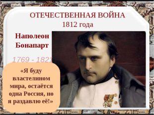Наполеон Бонапарт ОТЕЧЕСТВЕННАЯ ВОЙНА 1812 года 1769 - 1821 «Я буду властелин
