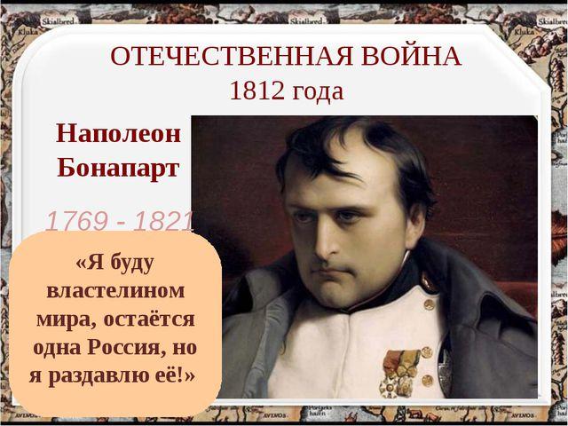 Наполеон Бонапарт ОТЕЧЕСТВЕННАЯ ВОЙНА 1812 года 1769 - 1821 «Я буду властелин...