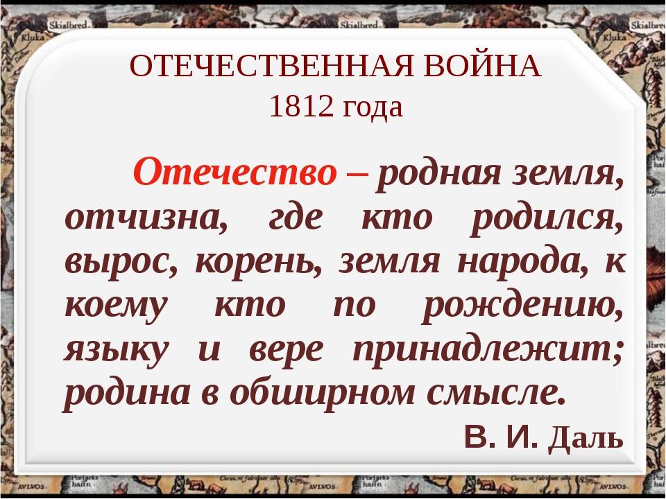 ОТЕЧЕСТВЕННАЯ ВОЙНА 1812 года Отечество – родная земля, отчизна, где кто роди...