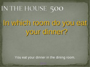 BACK You eat your dinner in the dining room. In which room do you eat your di