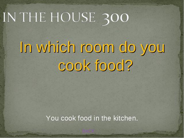 BACK You cook food in the kitchen. In which room do you cook food?