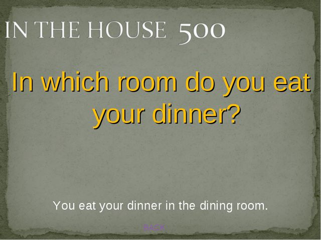 BACK You eat your dinner in the dining room. In which room do you eat your di...
