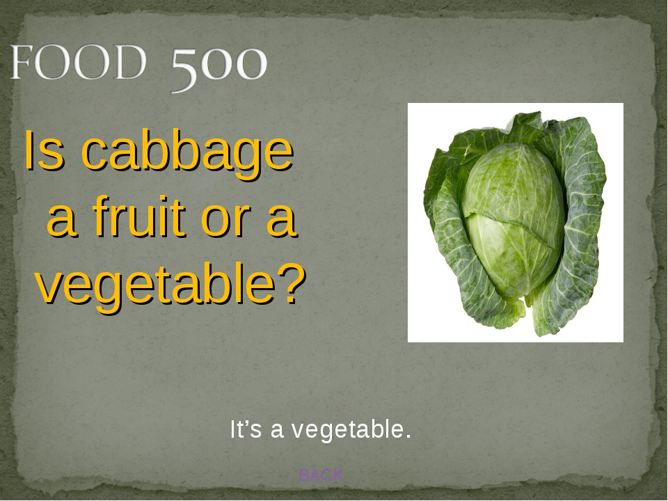 BACK It's a vegetable. Is cabbage a fruit or a vegetable?