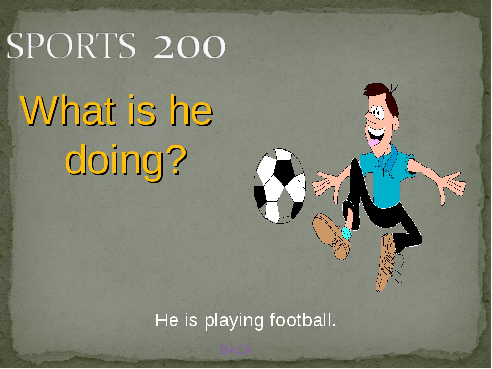 BACK What is he doing? He is playing football.